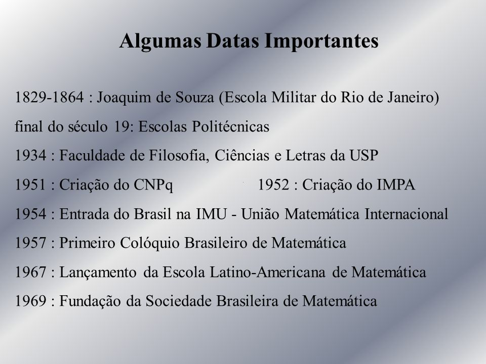 Algumas Datas Importantes 1829-1864 : Joaquim de Souza (Escola Militar do Rio de Janeiro) final do século 19: Escolas Politécnicas 1934 : Faculdade de