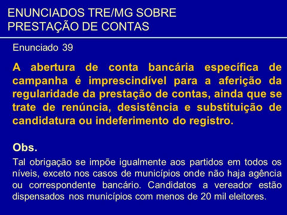 ENUNCIADOS TRE/MG SOBRE PRESTAÇÃO DE CONTAS Enunciado 39 A abertura de conta bancária específica de campanha é imprescindível para a aferição da regul