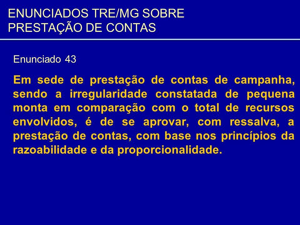 ENUNCIADOS TRE/MG SOBRE PRESTAÇÃO DE CONTAS Enunciado 43 Em sede de prestação de contas de campanha, sendo a irregularidade constatada de pequena mont
