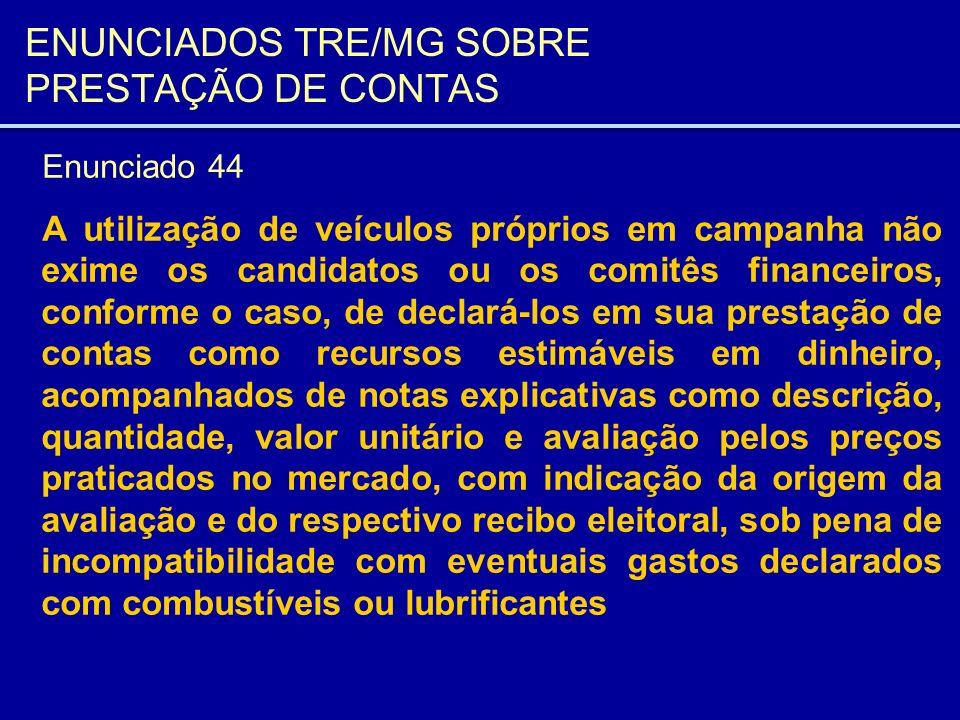 ENUNCIADOS TRE/MG SOBRE PRESTAÇÃO DE CONTAS Enunciado 44 A utilização de veículos próprios em campanha não exime os candidatos ou os comitês financeir