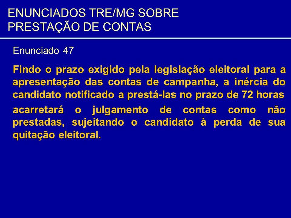 ENUNCIADOS TRE/MG SOBRE PRESTAÇÃO DE CONTAS Enunciado 47 Findo o prazo exigido pela legislação eleitoral para a apresentação das contas de campanha, a