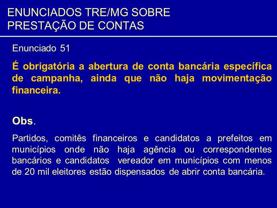 ENUNCIADOS TRE/MG SOBRE PRESTAÇÃO DE CONTAS Enunciado 51 É obrigatória a abertura de conta bancária específica de campanha, ainda que não haja movimen