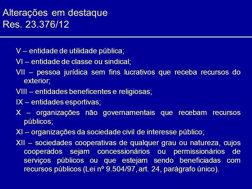 Alterações em destaque Res. 23.376/12 V – entidade de utilidade pública; VI – entidade de classe ou sindical; VII – pessoa jurídica sem fins lucrativo