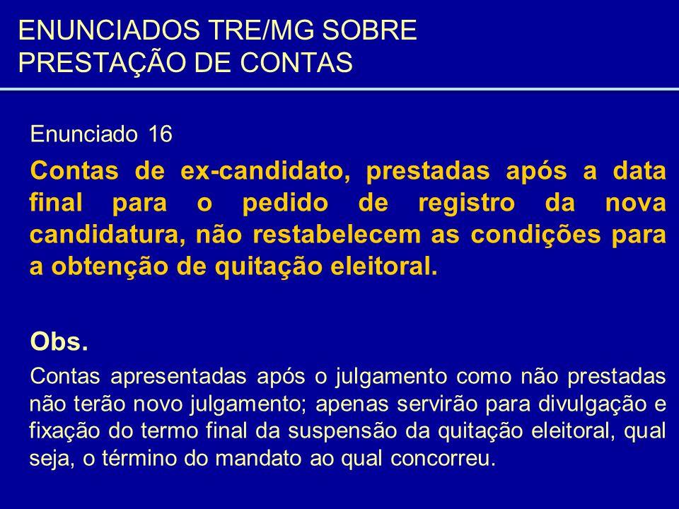 ENUNCIADOS TRE/MG SOBRE PRESTAÇÃO DE CONTAS Enunciado 16 Contas de ex-candidato, prestadas após a data final para o pedido de registro da nova candida