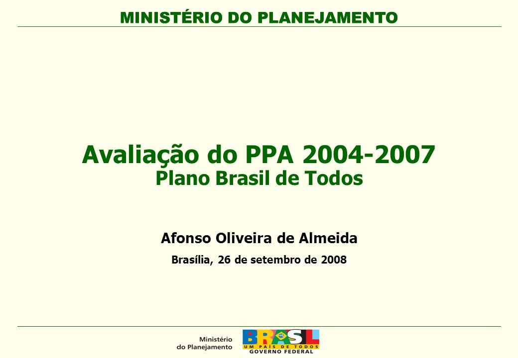 MINISTÉRIO DO PLANEJAMENTO Avaliação do PPA 2004-2007 Plano Brasil de Todos MINISTÉRIO DO PLANEJAMENTO Afonso Oliveira de Almeida Brasília, 26 de sete