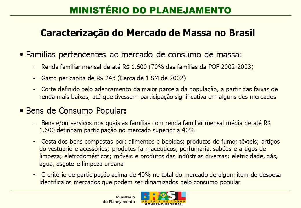 MINISTÉRIO DO PLANEJAMENTO Famílias pertencentes ao mercado de consumo de massa: - Renda familiar mensal de até R$ 1.600 (70% das famílias da POF 2002