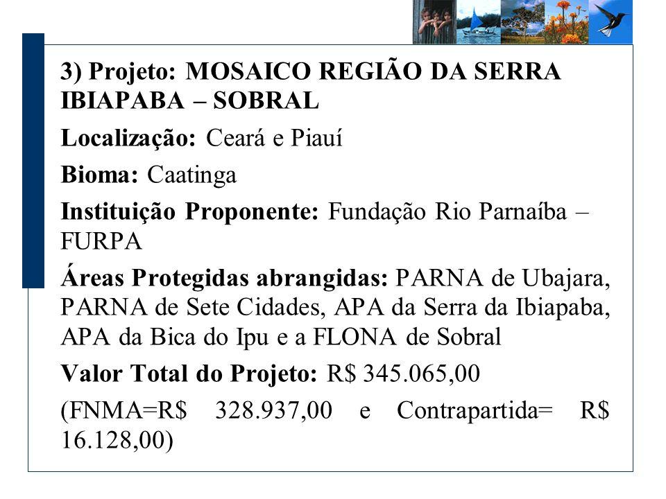3) Projeto: MOSAICO REGIÃO DA SERRA IBIAPABA – SOBRAL Localização: Ceará e Piauí Bioma: Caatinga Instituição Proponente: Fundação Rio Parnaíba – FURPA Áreas Protegidas abrangidas: PARNA de Ubajara, PARNA de Sete Cidades, APA da Serra da Ibiapaba, APA da Bica do Ipu e a FLONA de Sobral Valor Total do Projeto: R$ 345.065,00 (FNMA=R$ 328.937,00 e Contrapartida= R$ 16.128,00)