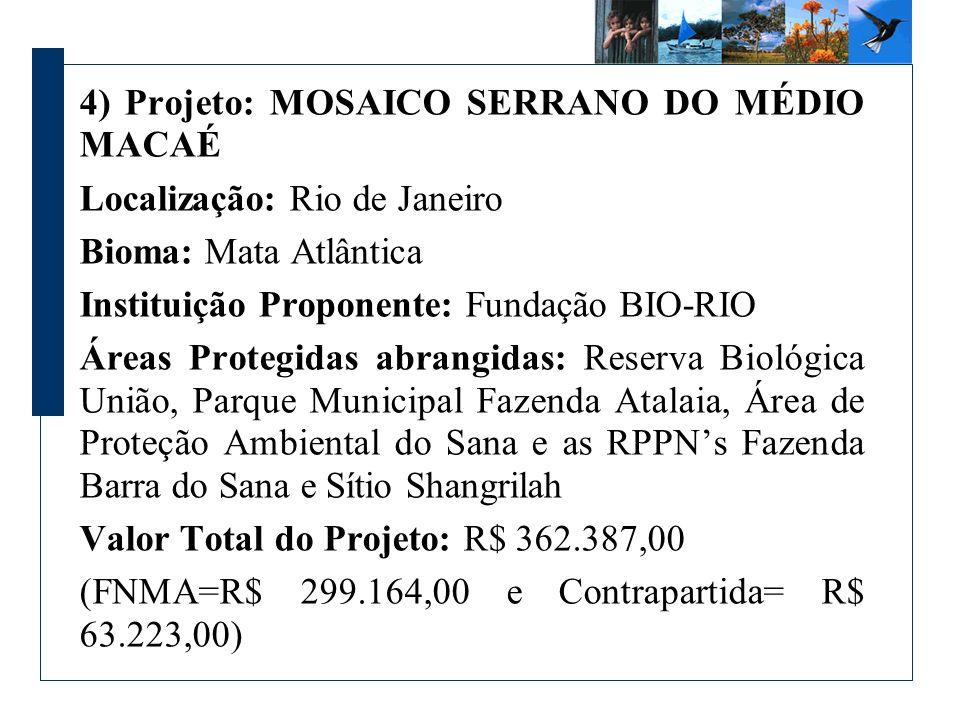 4) Projeto: MOSAICO SERRANO DO MÉDIO MACAÉ Localização: Rio de Janeiro Bioma: Mata Atlântica Instituição Proponente: Fundação BIO-RIO Áreas Protegidas abrangidas: Reserva Biológica União, Parque Municipal Fazenda Atalaia, Área de Proteção Ambiental do Sana e as RPPNs Fazenda Barra do Sana e Sítio Shangrilah Valor Total do Projeto: R$ 362.387,00 (FNMA=R$ 299.164,00 e Contrapartida= R$ 63.223,00)