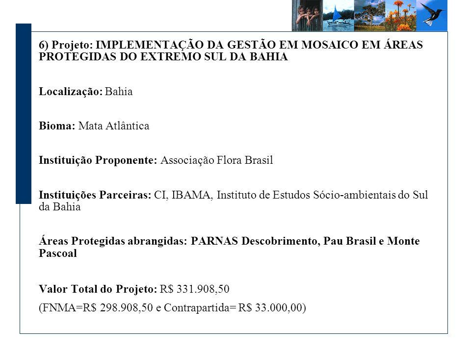 6) Projeto: IMPLEMENTAÇÃO DA GESTÃO EM MOSAICO EM ÁREAS PROTEGIDAS DO EXTREMO SUL DA BAHIA Localização: Bahia Bioma: Mata Atlântica Instituição Proponente: Associação Flora Brasil Instituições Parceiras: CI, IBAMA, Instituto de Estudos Sócio-ambientais do Sul da Bahia Áreas Protegidas abrangidas: PARNAS Descobrimento, Pau Brasil e Monte Pascoal Valor Total do Projeto: R$ 331.908,50 (FNMA=R$ 298.908,50 e Contrapartida= R$ 33.000,00)