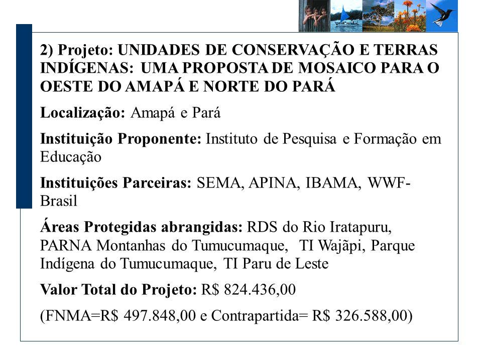 2) Projeto: UNIDADES DE CONSERVAÇÃO E TERRAS INDÍGENAS: UMA PROPOSTA DE MOSAICO PARA O OESTE DO AMAPÁ E NORTE DO PARÁ Localização: Amapá e Pará Instituição Proponente: Instituto de Pesquisa e Formação em Educação Instituições Parceiras: SEMA, APINA, IBAMA, WWF- Brasil Áreas Protegidas abrangidas: RDS do Rio Iratapuru, PARNA Montanhas do Tumucumaque, TI Wajãpi, Parque Indígena do Tumucumaque, TI Paru de Leste Valor Total do Projeto: R$ 824.436,00 (FNMA=R$ 497.848,00 e Contrapartida= R$ 326.588,00)