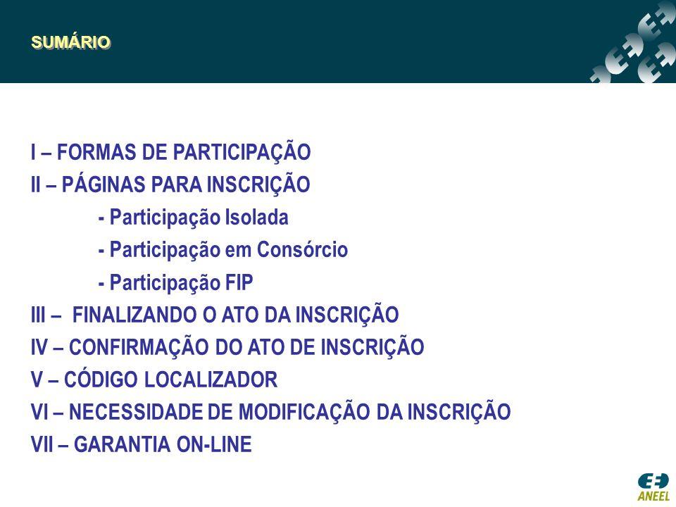 SUMÁRIO I – FORMAS DE PARTICIPAÇÃO II – PÁGINAS PARA INSCRIÇÃO - Participação Isolada - Participação em Consórcio - Participação FIP III – FINALIZANDO O ATO DA INSCRIÇÃO IV – CONFIRMAÇÃO DO ATO DE INSCRIÇÃO V – CÓDIGO LOCALIZADOR VI – NECESSIDADE DE MODIFICAÇÃO DA INSCRIÇÃO VII – GARANTIA ON-LINE