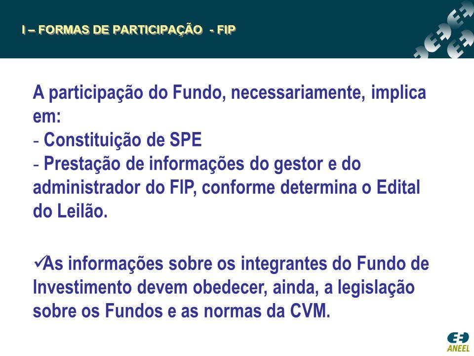 I – FORMAS DE PARTICIPAÇÃO - FIP A participação do Fundo, necessariamente, implica em: - Constituição de SPE - Prestação de informações do gestor e do administrador do FIP, conforme determina o Edital do Leilão.