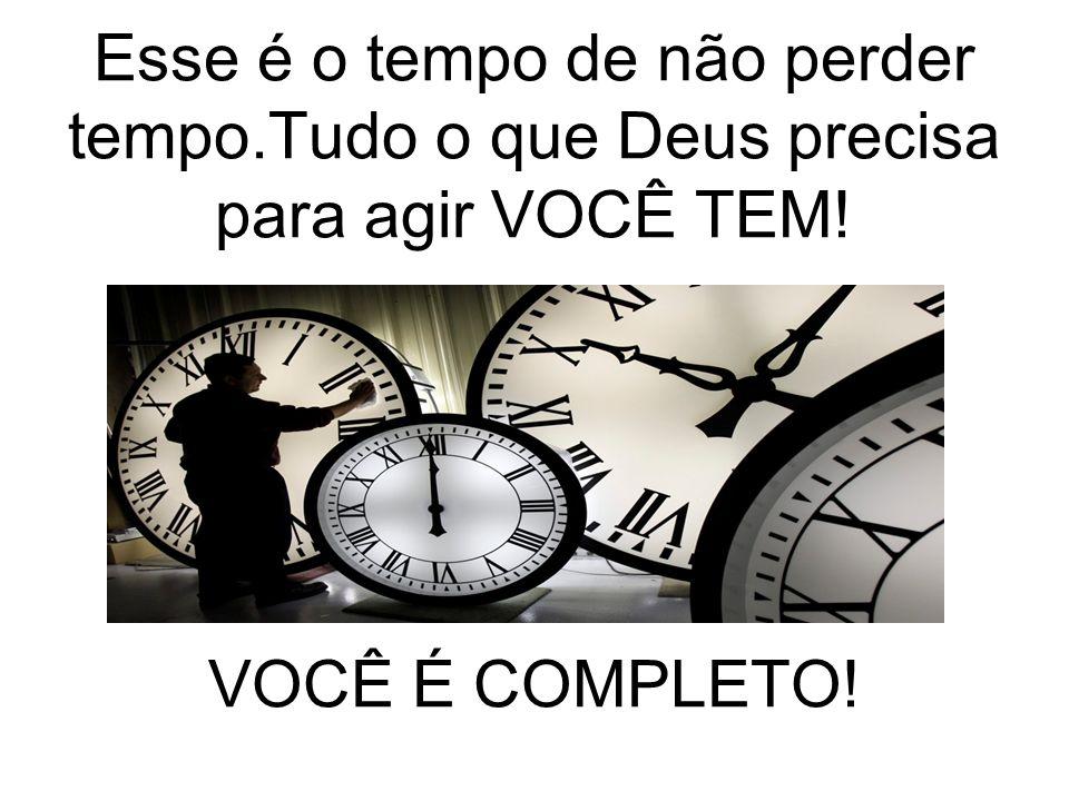 Esse é o tempo de não perder tempo.Tudo o que Deus precisa para agir VOCÊ TEM! VOCÊ É COMPLETO!