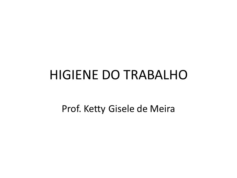 HIGIENE DO TRABALHO Prof. Ketty Gisele de Meira