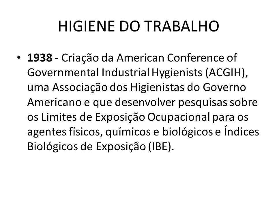 HIGIENE DO TRABALHO 1939 - Criação da AIHA – American Industrial Hygienists Association Possui 10460 membros, sendo 96% com curso universitário, 51% com grau de mestre e 12% de doutores.