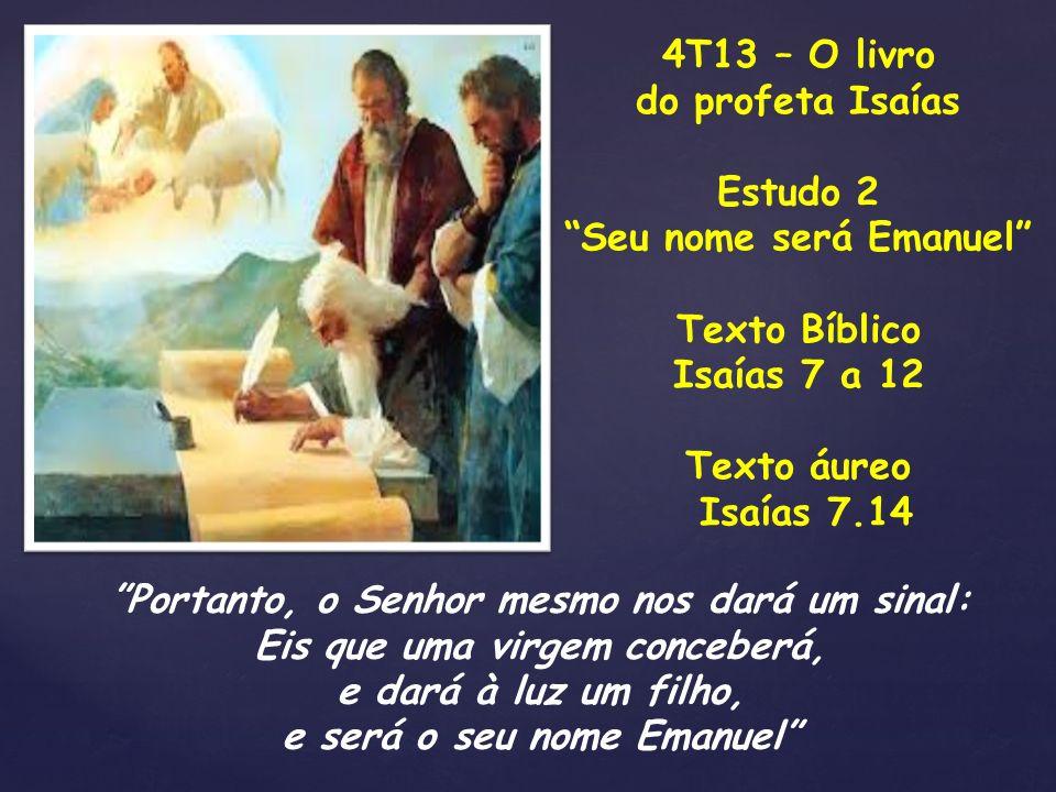 4T13 – O livro do profeta Isaías Estudo 2 Seu nome será Emanuel Texto Bíblico Isaías 7 a 12 Texto áureo Isaías 7.14 Portanto, o Senhor mesmo nos dará