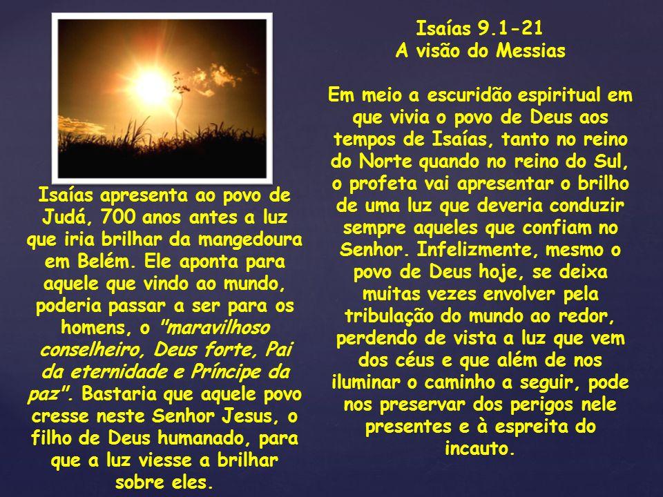 Isaías 9.1-21 A visão do Messias Em meio a escuridão espiritual em que vivia o povo de Deus aos tempos de Isaías, tanto no reino do Norte quando no re