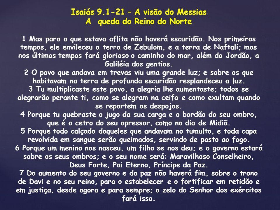 Isaiás 9.1-21 – A visão do Messias A queda do Reino do Norte 1 Mas para a que estava aflita não haverá escuridão. Nos primeiros tempos, ele envileceu