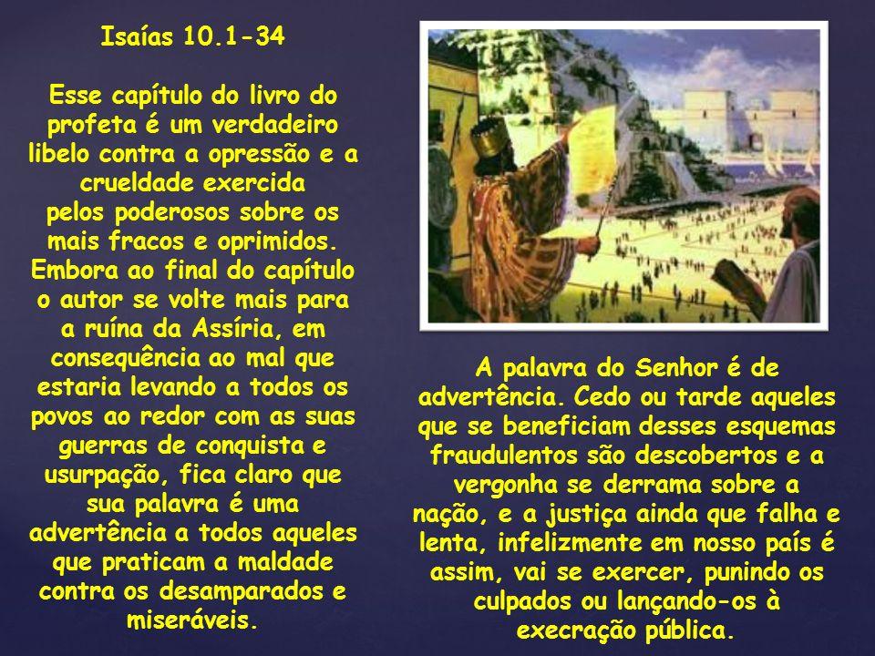 Isaías 10.1-34 Esse capítulo do livro do profeta é um verdadeiro libelo contra a opressão e a crueldade exercida pelos poderosos sobre os mais fracos