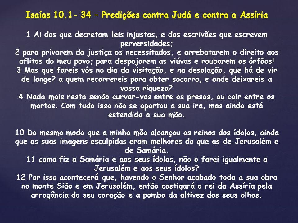 Isaías 10.1- 34 – Predições contra Judá e contra a Assíria 1 Ai dos que decretam leis injustas, e dos escrivães que escrevem perversidades; 2 para pri