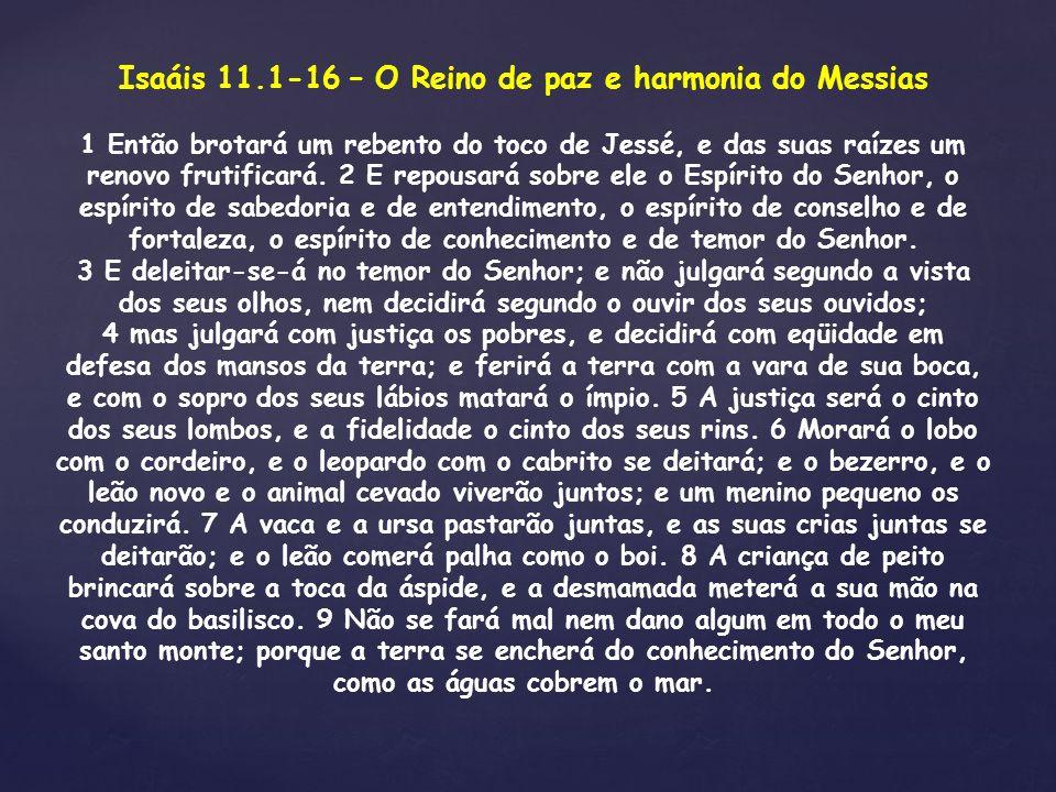 Isaáis 11.1-16 – O Reino de paz e harmonia do Messias 1 Então brotará um rebento do toco de Jessé, e das suas raízes um renovo frutificará. 2 E repous