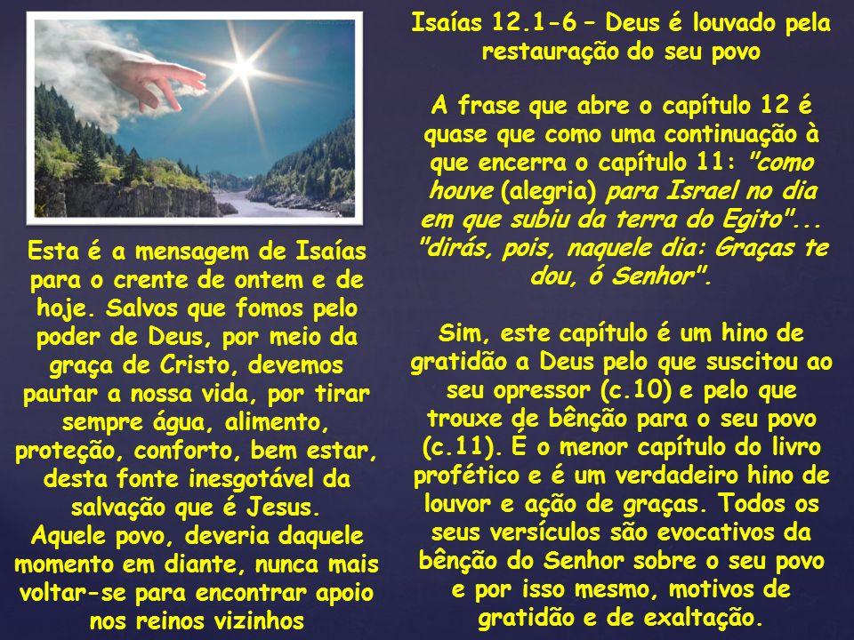 Isaías 12.1-6 – Deus é louvado pela restauração do seu povo A frase que abre o capítulo 12 é quase que como uma continuação à que encerra o capítulo 1