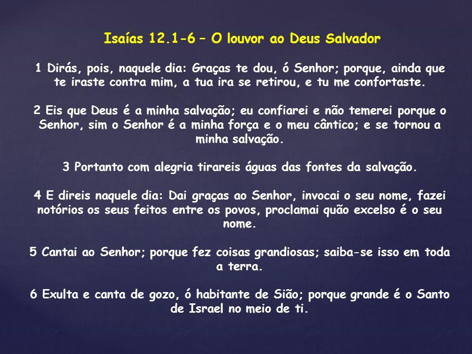 Isaías 12.1-6 – O louvor ao Deus Salvador 1 Dirás, pois, naquele dia: Graças te dou, ó Senhor; porque, ainda que te iraste contra mim, a tua ira se re