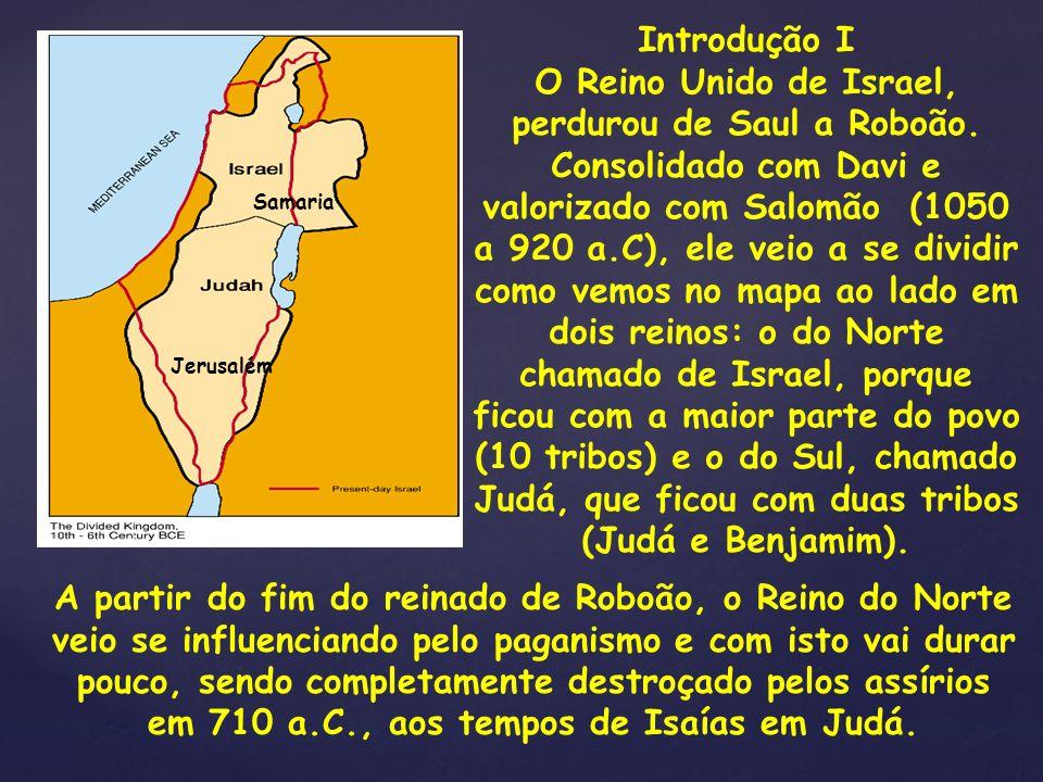 { Introdução I O Reino Unido de Israel, perdurou de Saul a Roboão. Consolidado com Davi e valorizado com Salomão (1050 a 920 a.C), ele veio a se divid