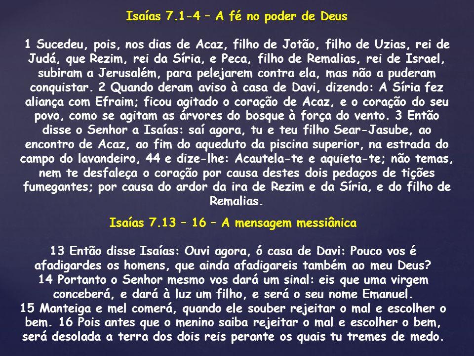 Isaías 7.1-4 – A fé no poder de Deus 1 Sucedeu, pois, nos dias de Acaz, filho de Jotão, filho de Uzias, rei de Judá, que Rezim, rei da Síria, e Peca,
