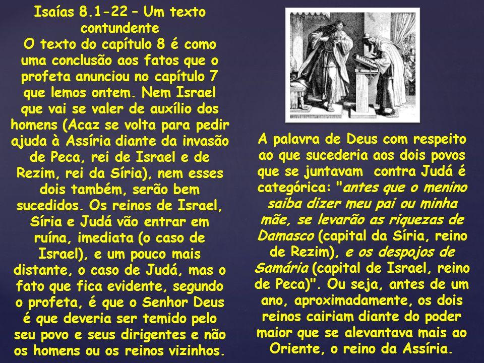 Isaías 8.1-22 – Um texto contundente O texto do capítulo 8 é como uma conclusão aos fatos que o profeta anunciou no capítulo 7 que lemos ontem. Nem Is