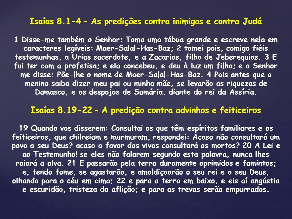 Isaías 8.1-4 – As predições contra inimigos e contra Judá 1 Disse-me também o Senhor: Toma uma tábua grande e escreve nela em caracteres legíveis: Mae