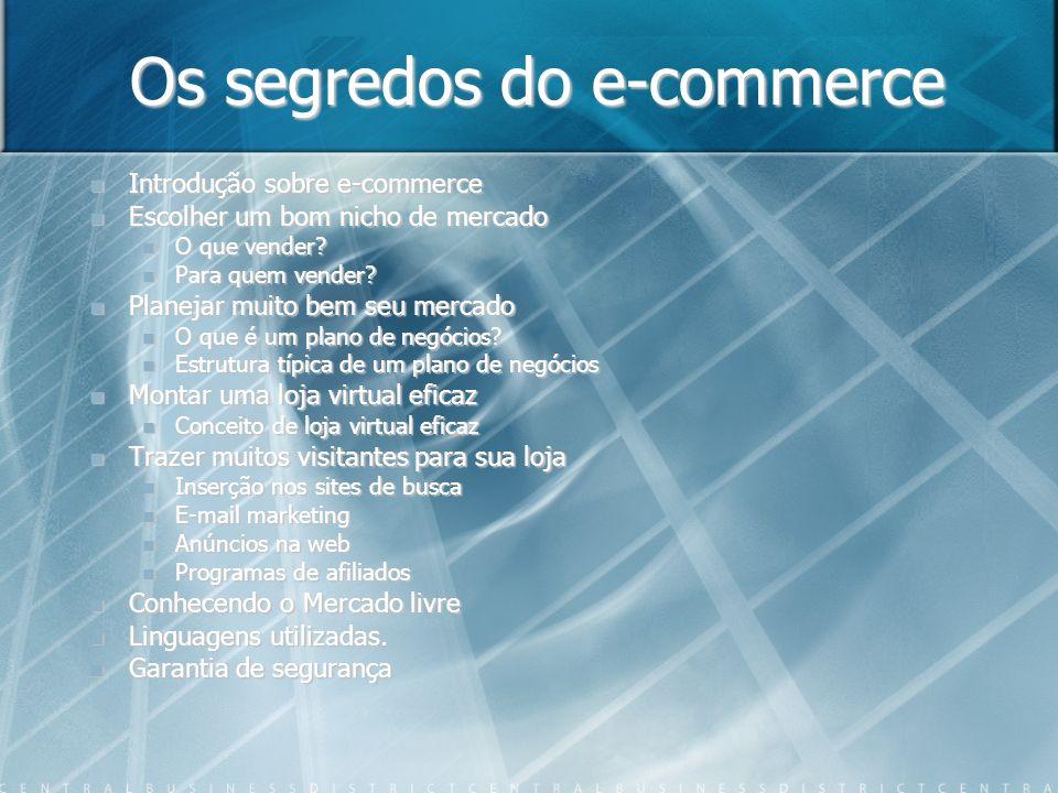 Os segredos do e-commerce Introdução sobre e-commerce Escolher um bom nicho de mercado O que vender? Para quem vender? Planejar muito bem seu mercado