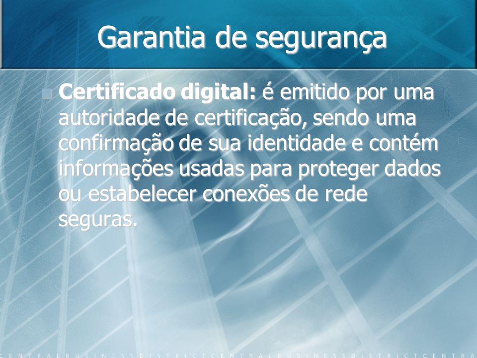 Garantia de segurança Certificado digital: é emitido por uma autoridade de certificação, sendo uma confirmação de sua identidade e contém informações