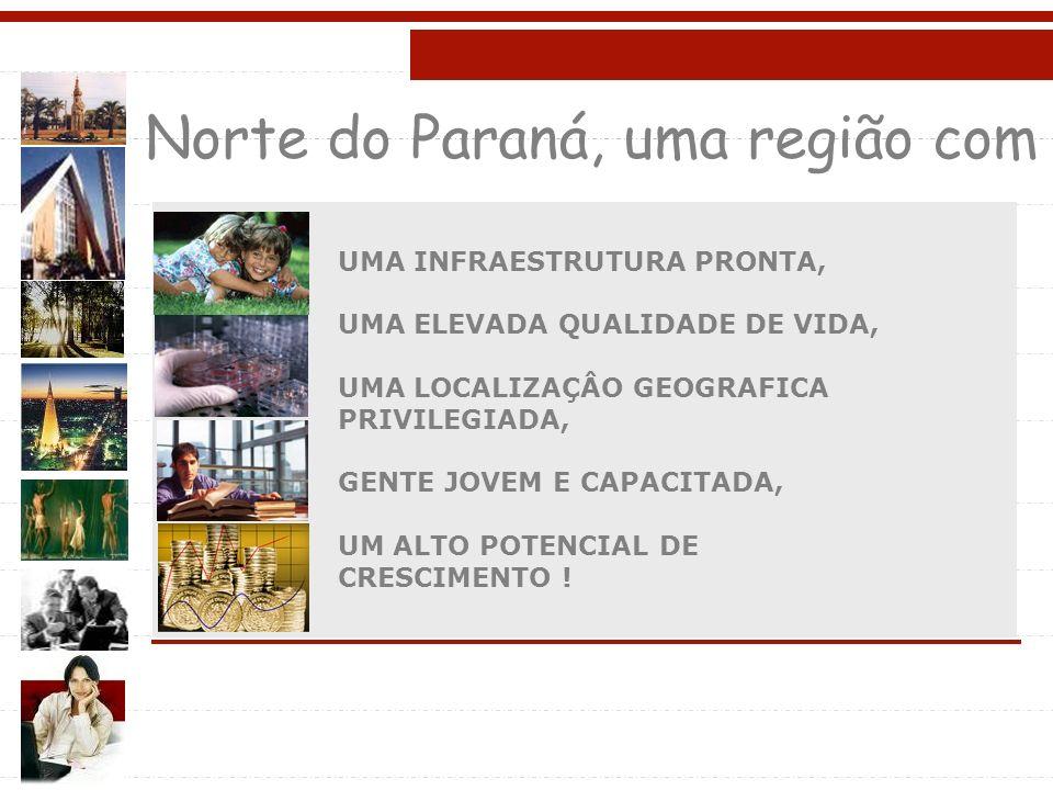 Norte do Paraná, uma região com UMA INFRAESTRUTURA PRONTA, UMA ELEVADA QUALIDADE DE VIDA, UMA LOCALIZAÇÂO GEOGRAFICA PRIVILEGIADA, GENTE JOVEM E CAPACITADA, UM ALTO POTENCIAL DE CRESCIMENTO !