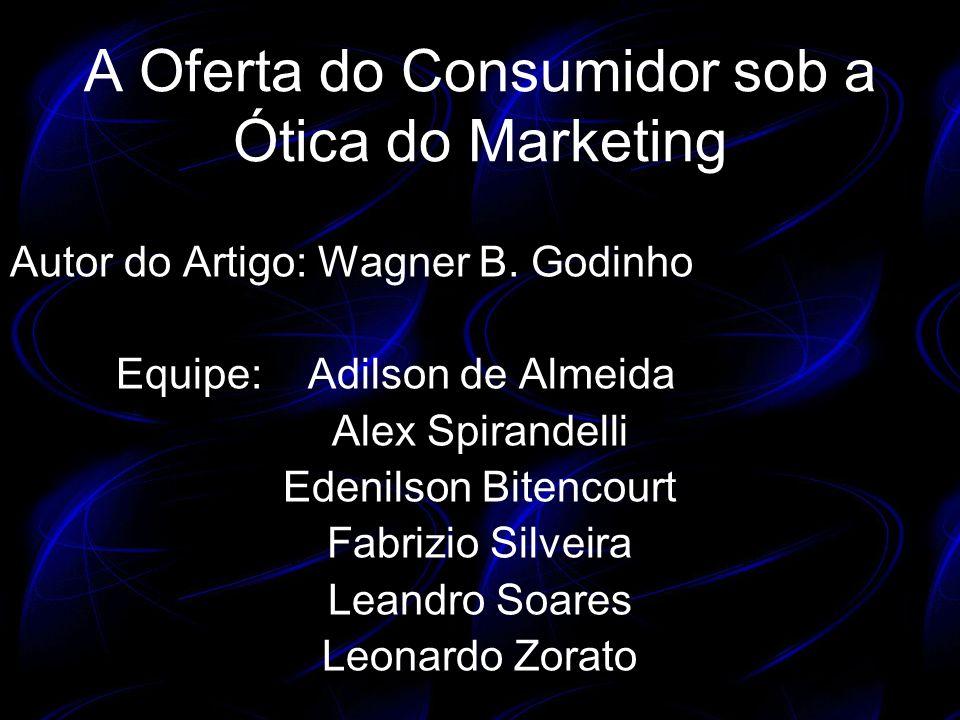 A Oferta do Consumidor sob a Ótica do Marketing Autor do Artigo: Wagner B. Godinho Equipe: Adilson de Almeida Alex Spirandelli Edenilson Bitencourt Fa