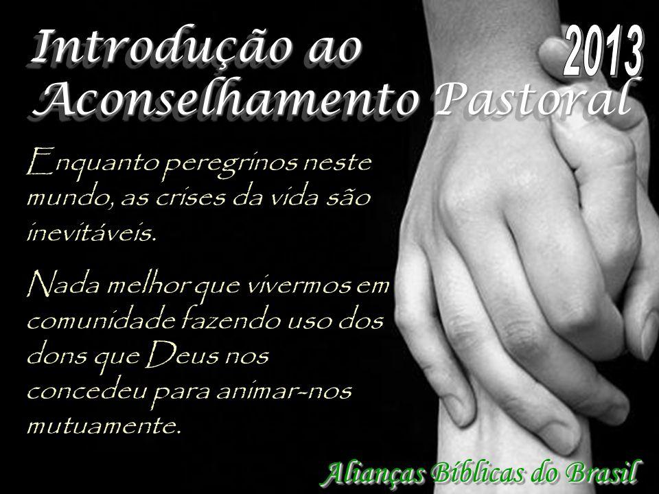 Introdução ao Aconselhamento Pastoral Alianças Bíblicas do Brasil Enquanto peregrinos neste mundo, as crises da vida são inevitáveis. Nada melhor que