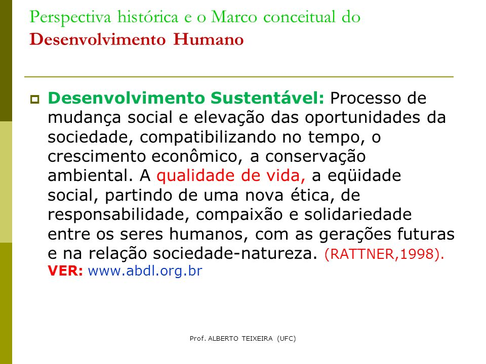 Perspectiva histórica e o Marco conceitual do Desenvolvimento Humano Desenvolvimento Sustentável: Processo de mudança social e elevação das oportunida