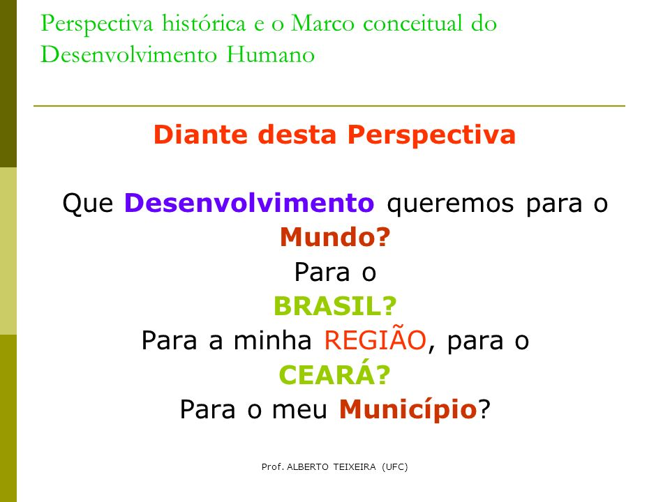 Perspectiva histórica e o Marco conceitual do Desenvolvimento Humano Diante desta Perspectiva Que Desenvolvimento queremos para o Mundo? Para o BRASIL