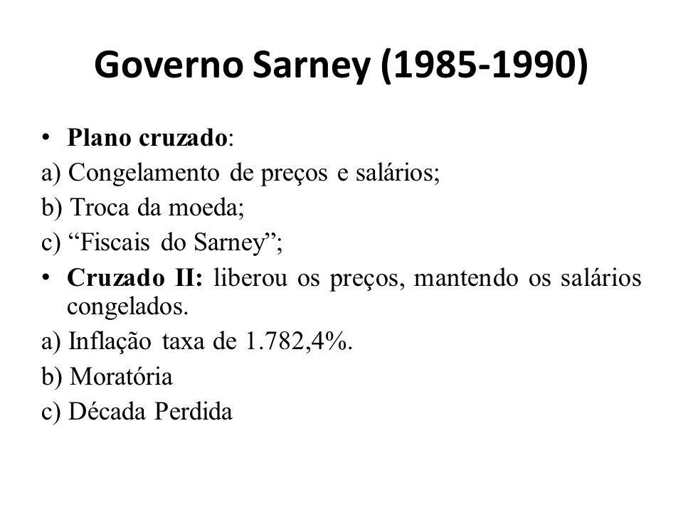 Governo Sarney (1985-1990) Plano cruzado: a) Congelamento de preços e salários; b) Troca da moeda; c) Fiscais do Sarney; Cruzado II: liberou os preços, mantendo os salários congelados.