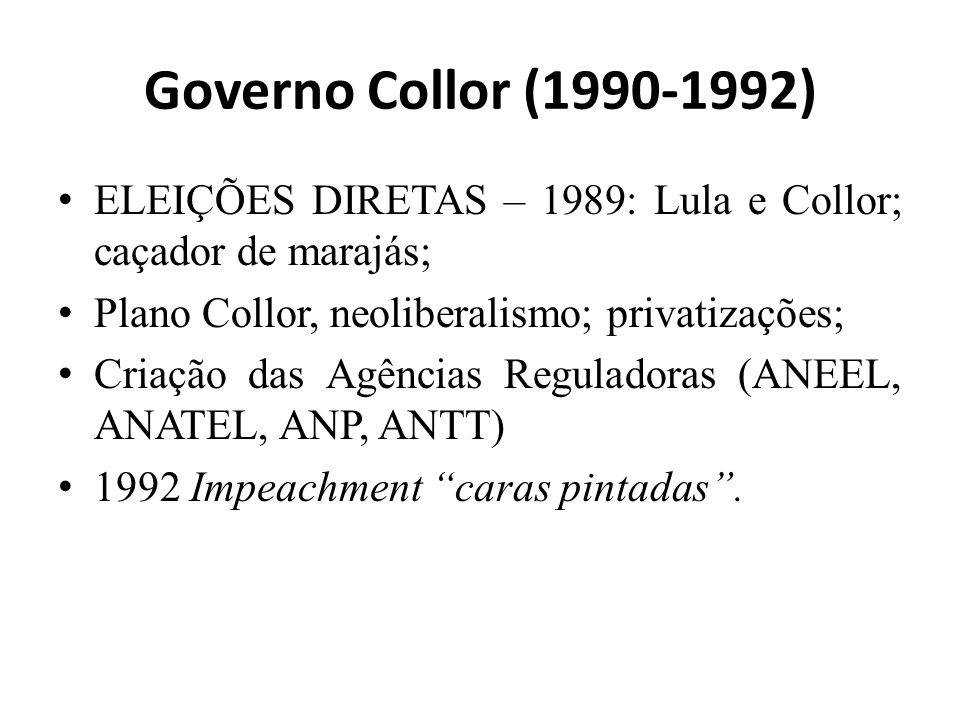 Governo Collor (1990-1992) ELEIÇÕES DIRETAS – 1989: Lula e Collor; caçador de marajás; Plano Collor, neoliberalismo; privatizações; Criação das Agências Reguladoras (ANEEL, ANATEL, ANP, ANTT) 1992 Impeachment caras pintadas.