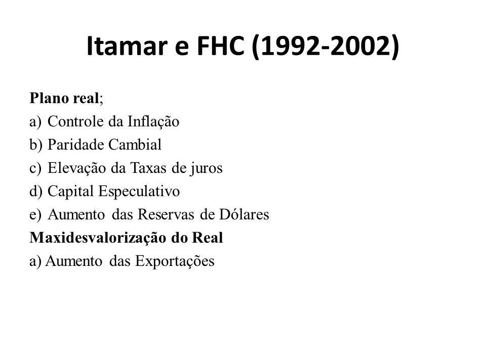 Itamar e FHC (1992-2002) Plano real; a)Controle da Inflação b)Paridade Cambial c)Elevação da Taxas de juros d)Capital Especulativo e)Aumento das Reservas de Dólares Maxidesvalorização do Real a) Aumento das Exportações