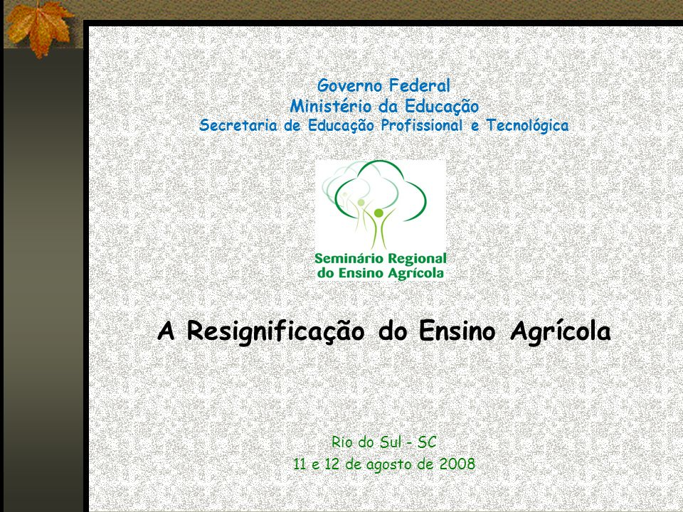 Governo Federal Ministério da Educação Secretaria de Educação Profissional e Tecnológica A Resignificação do Ensino Agrícola Rio do Sul - SC 11 e 12 de agosto de 2008