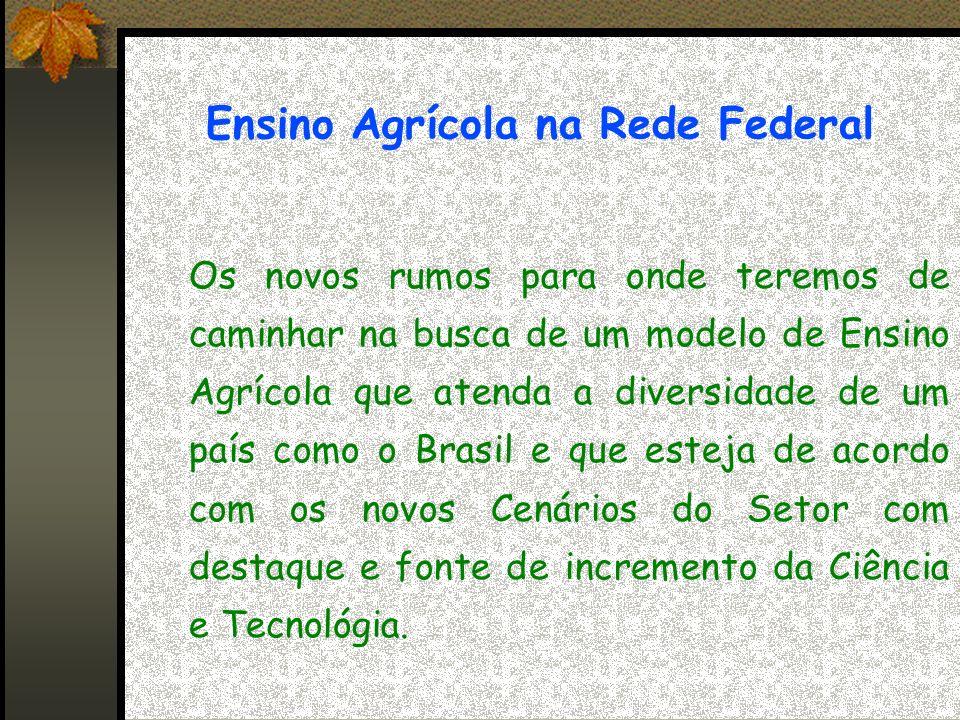 Ensino Agrícola na Rede Federal Os novos rumos para onde teremos de caminhar na busca de um modelo de Ensino Agrícola que atenda a diversidade de um país como o Brasil e que esteja de acordo com os novos Cenários do Setor com destaque e fonte de incremento da Ciência e Tecnológia.