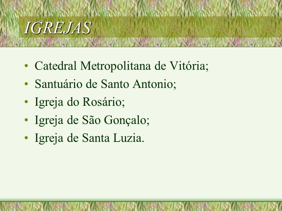 IGREJAS Catedral Metropolitana de Vitória; Santuário de Santo Antonio; Igreja do Rosário; Igreja de São Gonçalo; Igreja de Santa Luzia.