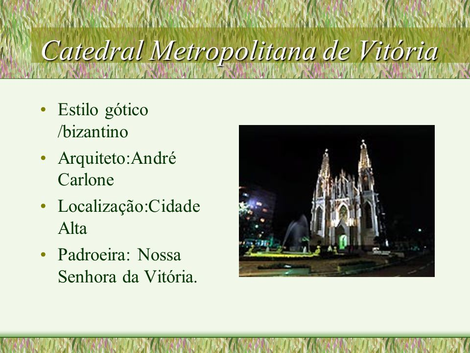 Catedral Metropolitana de Vitória Estilo gótico /bizantino Arquiteto:André Carlone Localização:Cidade Alta Padroeira: Nossa Senhora da Vitória.