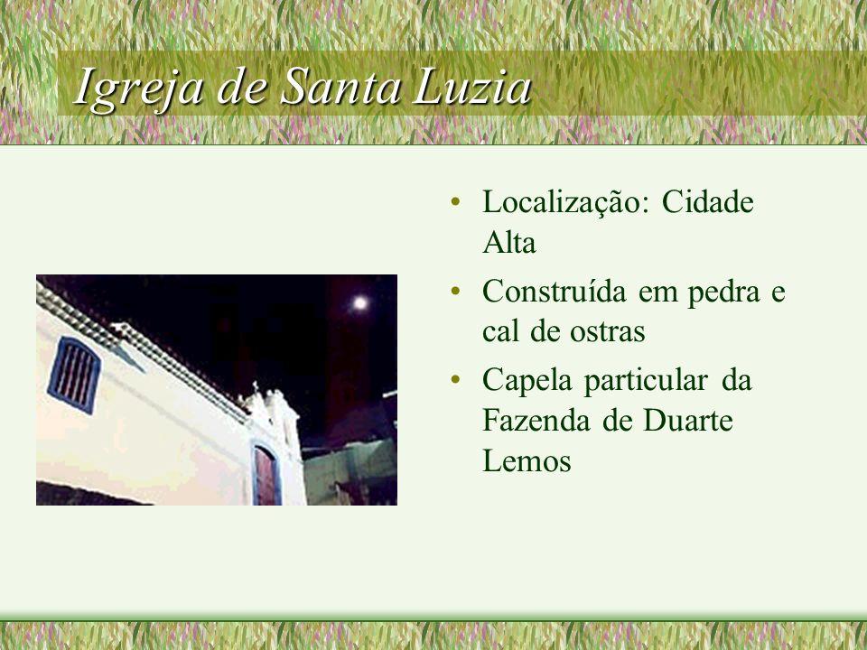 Igreja de Santa Luzia Localização: Cidade Alta Construída em pedra e cal de ostras Capela particular da Fazenda de Duarte Lemos