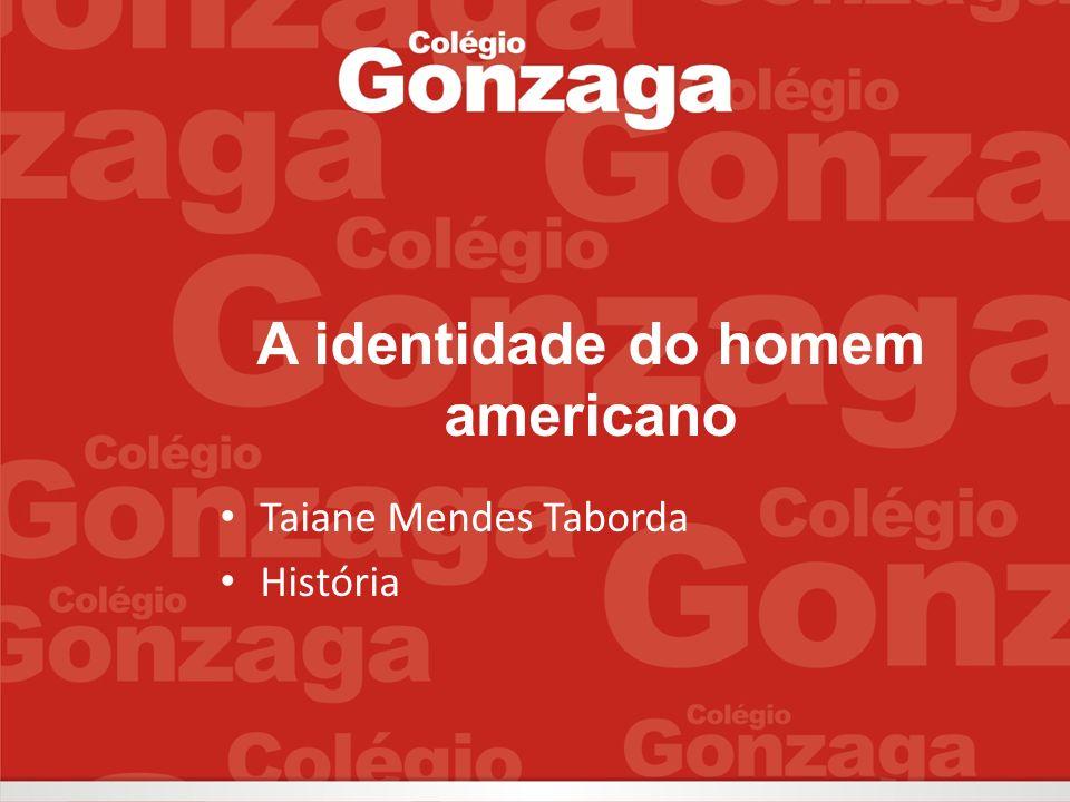 A identidade do homem americano Taiane Mendes Taborda História