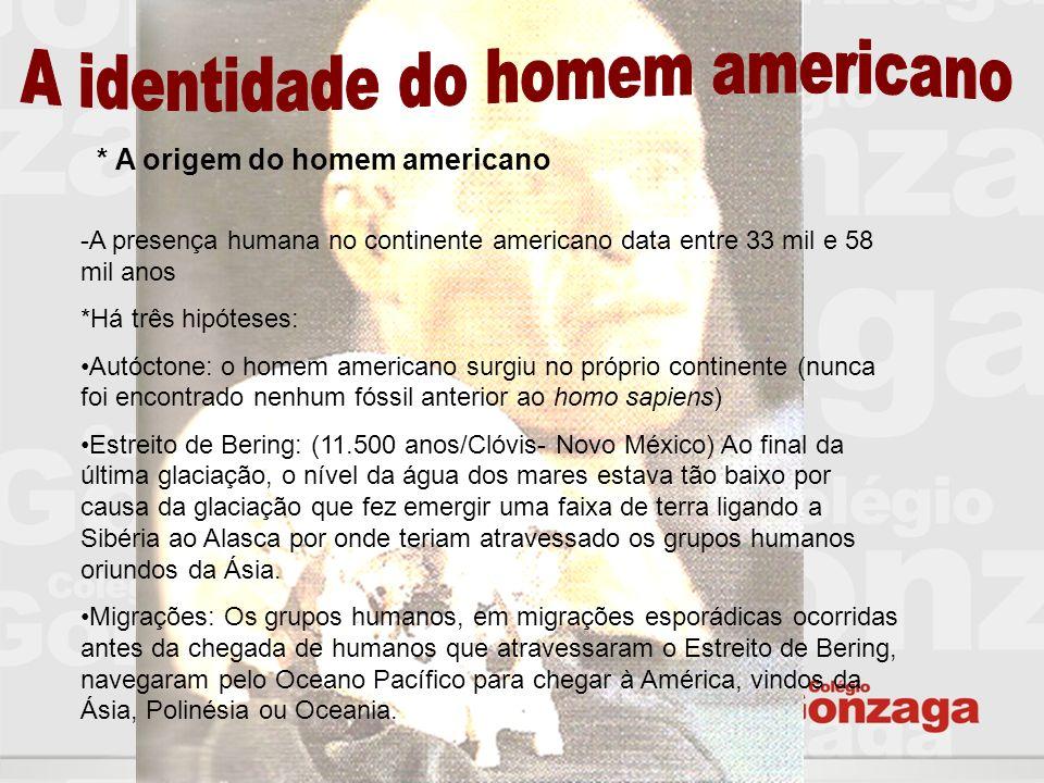 * A origem do homem americano -A presença humana no continente americano data entre 33 mil e 58 mil anos *Há três hipóteses: Autóctone: o homem americ