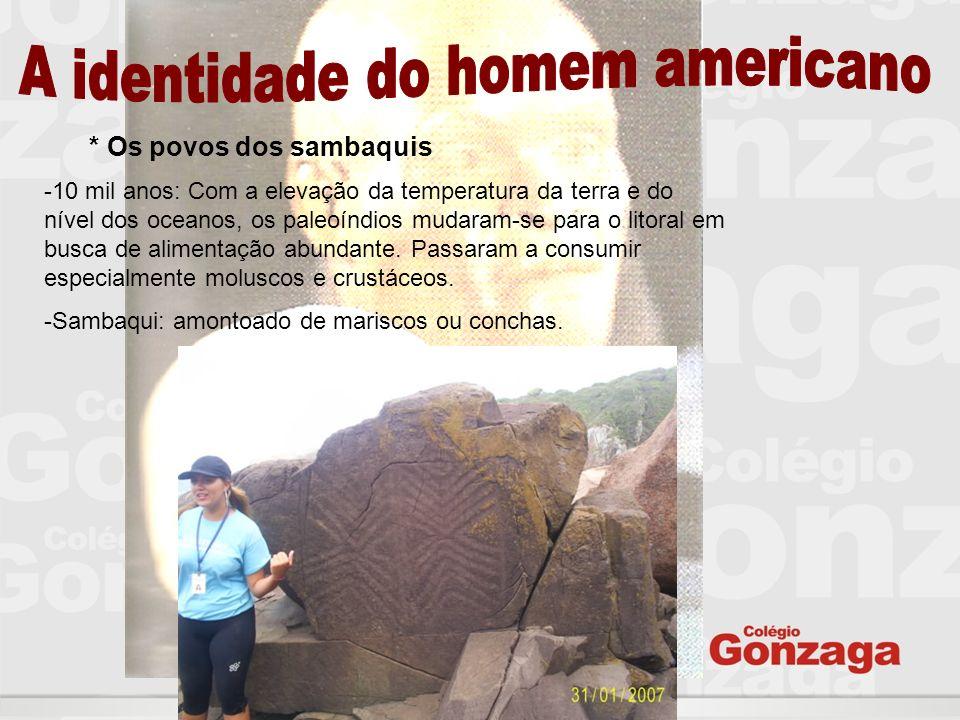 * Os povos dos sambaquis -10 mil anos: Com a elevação da temperatura da terra e do nível dos oceanos, os paleoíndios mudaram-se para o litoral em busc