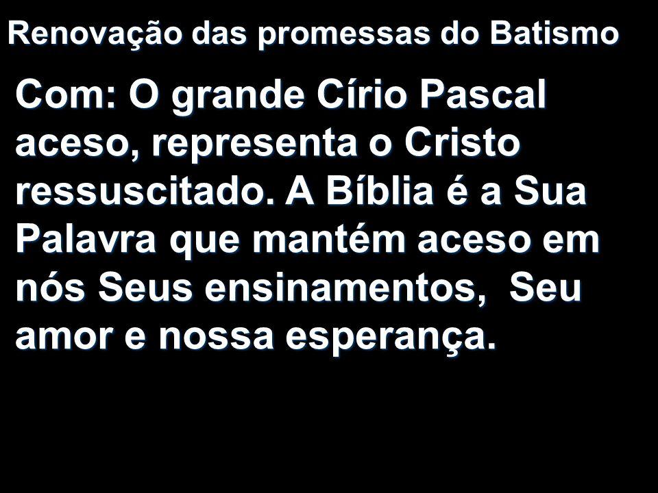 Renovação das promessas do Batismo Com: O grande Círio Pascal aceso, representa o Cristo ressuscitado. A Bíblia é a Sua Palavra que mantém aceso em nó